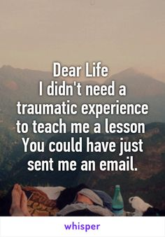 Dear Life  I didn't need a traumatic experience to teach me a lesson  You could have just sent me an email.