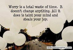 Worry is a totl waste of time. It doesn't change anything. All it does is taint your mind and steals your joy.