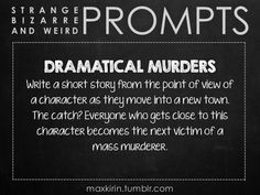 ✐ DAILY WEIRD PROMPT✐  DRAMATICAL MURDERS Write a short story from the point of view of a character as they move into a new town. The catch? Everyone who gets close to this character becomes the next victim of a mass murderer.  Want more writerly content? Followmaxkirin.tumblr.com!