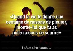 Quand la vie te donne une centaine de raisons de pleurer, montre-lui que tu as mille raisons de sourire