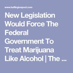 New Legislation Would Force The Federal Government To Treat Marijuana Like Alcohol | The Huffington Post