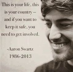 """This is your life, this is your country -- and if you want to keep it safe, you need to get involved."" ~ Aaron Swartz (1986 - 2013)"