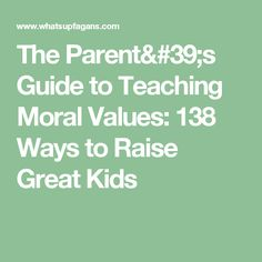 The Parent's Guide to Teaching Moral Values: 138 Ways to Raise Great Kids