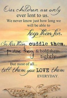 """Quote for my Children. """"Our children are only ever lent to us. We never know just how long we will be able to keep them for. So kiss them, cuddle them, praise them and hold them tightly. But most of all, tell them you love them Everyday. Great Quotes, Quotes To Live By, Me Quotes, Inspirational Quotes, Prayer Quotes, Love My Kids Quotes, Momma Quotes, Motivational Quotes, Quotes Images"""