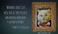 'Women and cats will do as they please. Men and dogs should relax and get used to the idea'  -Robert A. Heinlein  #quotes #advice #men #women #women are from Venus #men are from Mars #cats #dogs #cats and dogs