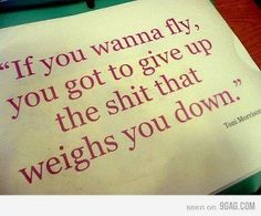 If You Wanna Fly...Give Up Shit That Weighs You Down