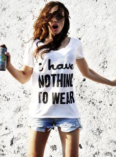 'Nothing to wear' quote t-shirt!  --> http://wheretoget.it/look/61696