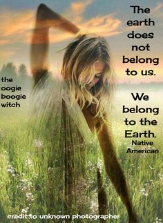 the earth does not belong to us. we belong to the earth. -native american / the oogie boogie witch