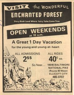 The Enchanted Forest, MD - Gallery  old ad for the amusement park.  open weekends at 10 a.m.  a great 1 day vacation for the young and young-at-heart all admissions 2.55 all rides 40c ea. so near...10040 Baltimore National Pike (Route 40 West) Ellicott City 465-0707  Adventure Your Entire Family Will Never Forget  (and we didn't)