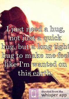 I just need a hug, not just a quick hug, but a long tight hug to make me feel like I'm wanted on this earth.