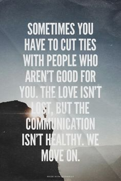 Sometimes you have to cut ties with people who aren't good for you. The love isn't lost, but the communication isn't healthy. We move on.
