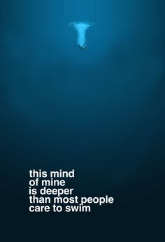 This mind of mine is deeper than most people care to swim.