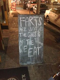 Farts are just the ghosts of the things we eat.