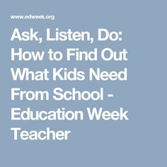 Ask, Listen, Do: How to Find Out What Kids Need From School - Education Week Teacher
