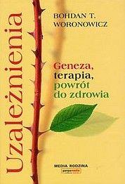 Uzależnienia - Geneza, terapia i powrót do zdrowia. Bohdan T. Woronowicz (narkotyki.pl)