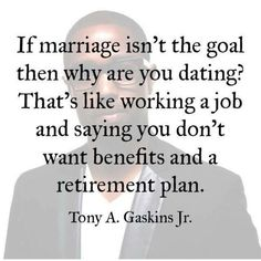 Dating vs marriage is the difference between having a job, and having a job with ALL the benefits. Dating without the intention of marriage is just stupid.