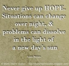 Never give up HOPE. Situations can change over night, & problems can dissolve in the light of a new day's sun ~Leon Brown #FamousPeople #famouspeoplequotes #famousquotes #famousquotesandsayings #famouspeoplequotesandsayings #quotesbyfamouspeople #quotesbyLeonBrown #LeonBrown #LeonBrownquotes #never #hope #situations #change #problems #dissolve #light #sun #shareinspirequotes #share #inspire #quotes