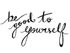 Be good to yourself :)