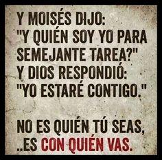 """Y #Moises dijo: """"Y quien soy yo para semejante tarea?""""  Y #Dios respondio: """"Yo #estare #contigo.""""  No es quien tu seas... Es con quien vas!"""