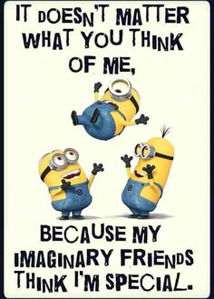 It doesn't matter what you think of me, because my imaginary friends think I'm special funny funny quotes minion minion quotes funny minion quotes minion pics minion quotes and sayings quotes funny quotes funny funny hilarious funny life quotes funny Funny Minion Pictures, Funny Minion Memes, Minions Quotes, Funny Pics, Minion Humor, Funny Humor, Love Quotes Funny, Funny Quotes About Life, Funny Love