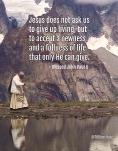 """""""Jesus does not ask us to give up living, but to accept a newness and a fullness of life that only He can give."""" -Pope Saint John Paul II"""
