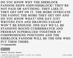 Credit to http://harlequinraven.tumblr.com/post/9644320152/do-you-know-why-the-sherlock-fandom-ships