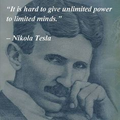 Nikola Tesla - It is hard to give unlimited power to limited minds