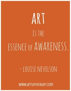 """""""Art is the essence of awareness. It's about stating your observations of the world around you. Words Quotes, Wise Words, Me Quotes, Sayings, Great Quotes, Quotes To Live By, Inspirational Quotes, Art Room Posters, Louise Nevelson"""