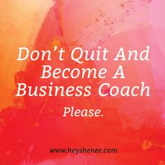 Don't quit and become a business coach http://heyshenee.com/dont-quit-and-become-a-business-coach/