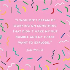 """""""I wouldn't dream of working on something that didn't make my gut rumble and my heart want to explode."""""""