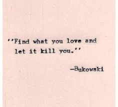 Find what you love, and let it kill you.