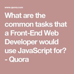 What are the common tasks that a Front-End Web Developer would use JavaScript for? - Quora