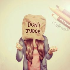 It's not nice to Judge people on what they wear their grades their love life their their family excreta. I only would judge if people make fun of the Lord. Because that makes me sad. But you shouldn't judge of simple things. Only about if someone hurt you, but keep it to yourself!