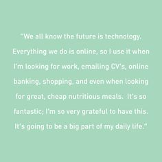 The future is technology. We all rely so much on computers and the Internet for every aspect of our lives. To live without access to the opportunities online can be really challenging.