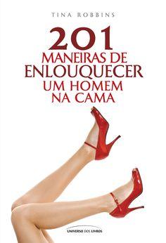 Título: 201 maneiras de enlouquecer um homem na cama   Autor: Tina Robbins   ISBN:  978-85-7930-534-4  N° de páginas: 127
