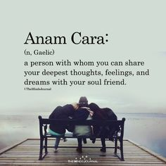 Anam Cara Anam Cara:(n, Gaelic)a person with whom you can share your deepest thoughts, feelings, and dreams with your soul friend. The Words, Fancy Words, Weird Words, Pretty Words, Cool Words, Beautiful Words Of Love, Beautiful Definitions, Beautiful Poetry, My Beautiful Friend