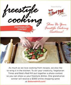 Freestyle Cooking Contest | Vegetarian Times description: As much as we love cooking from recipes, we also like to wing it in the kitchen. To stir your creativity, Vegetarian Times and Bob's Red Mill put together a photo contest so you can show us your freestyle dishes. One grand prize winner will receive a $300 online shopping spree at Bobsredmill.com!