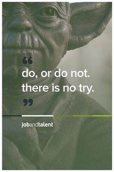 Yoda Advice: do. or do not. there is no try.    #quotes #jobandtalent #starwars