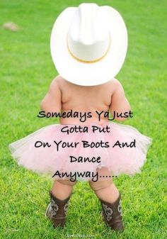 Somedays ya just gotta... cute quote baby dance boots cowgirl toddler