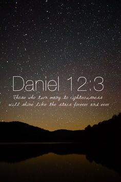 """Those who are wise will shine like the brightness of the heavens, and those who lead many to righteousness, like the stars for ever and ever.""  Daniel 12:3 ~<3"
