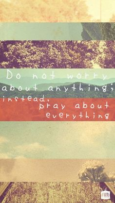 Do not worry about anything; instead pray about everything // Philippians 4:6