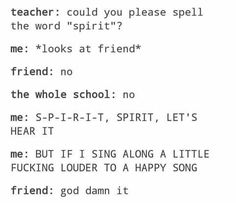 My LA teacher once yelled 'LETS SEE THAT SPIRIT' at a school pep rally, and my friend said 'oh no' and I screams 'S-P-I-R-I-T, SPIRIT, LETS HEAR IT' and she smacked me