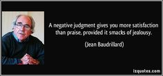 A negative judgment gives you more satisfaction than praise, provided it smacks of jealousy. (Jean Baudrillard) #quotes #quote #quotations #JeanBaudrillard