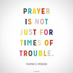 """""""Prayer is not just for times of trouble."""" - Thomas S. Monson"""