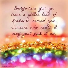 Everywhere you go, leave a glitter trail of kindness life quotes quotes quote inspirational quote kindness positive quote happy quote inspiring quote kindness quotes Positive Thoughts, Positive Quotes, Deep Thoughts, Wisdom Quotes, Quotes To Live By, Quotes Quotes, Great Quotes, Inspirational Quotes, Motivational