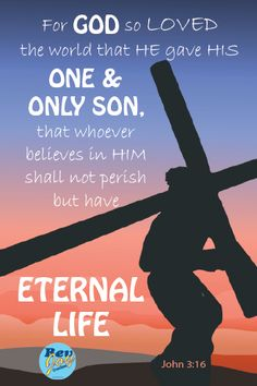 John 3:16 - For God so loved the world that He gave His only begotten Son, that whoever believes in Him should not perish but have everlasting life.
