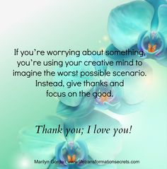"If you're worrying about something, you're using your creative mind to imagine the worst possible scenario. Instead, give thanks and focus on the good. ""I give thanks that everything is working out in perfect ways for me. I open the door and give thanks that I'm being shown the way!"" Thank you; I love you! Marilyn Gordon.www.lifetransformationsecrets.com"
