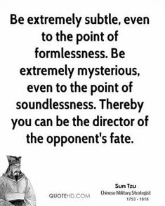 Be extremely subtle, even to the point of formlessness. Be extremely mysterious, even to the point of soundlessness. Thereby you can be the director of the opponent's fate. Art Of War Quotes, Words Of Wisdom Quotes, Wise Quotes, Quotable Quotes, Great Quotes, Inspirational Quotes, Wise Words, Motivational, Strategy Quotes