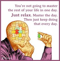 You're not going to master the rest of your life in one day. Just relax. Master the day