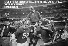 """""""I'LL PUT YOU THROUGH HELL, BUT AT THE END OF IT ALL WE'LL BE CHAMPIONS.""""  BEAR BRYANT"""
